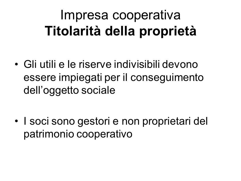 Impresa cooperativa Titolarità della proprietà Gli utili e le riserve indivisibili devono essere impiegati per il conseguimento dell'oggetto sociale I soci sono gestori e non proprietari del patrimonio cooperativo