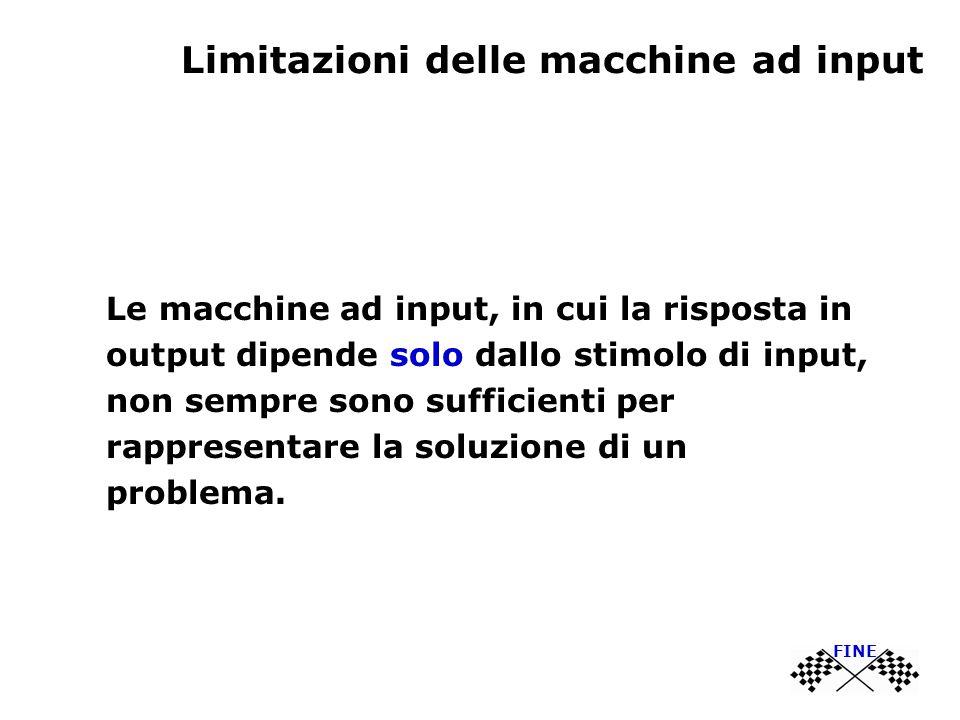 Limitazioni delle macchine ad input Le macchine ad input, in cui la risposta in output dipende solo dallo stimolo di input, non sempre sono sufficienti per rappresentare la soluzione di un problema.