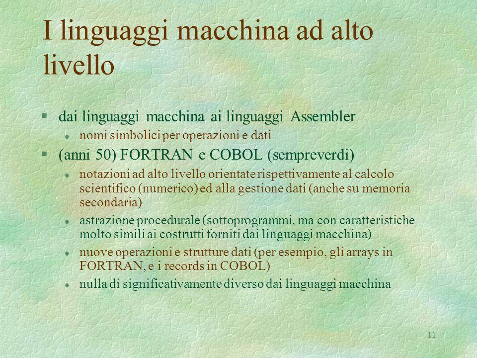 11 I linguaggi macchina ad alto livello §dai linguaggi macchina ai linguaggi Assembler l nomi simbolici per operazioni e dati §(anni 50) FORTRAN e COB