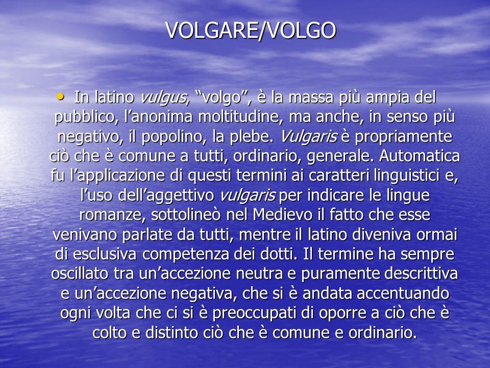 """VOLGARE/VOLGO In latino vulgus, """"volgo"""", è la massa più ampia del pubblico, l'anonima moltitudine, ma anche, in senso più negativo, il popolino, la pl"""