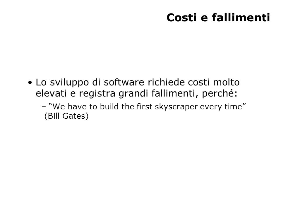 Costi e fallimenti Lo sviluppo di software richiede costi molto elevati e registra grandi fallimenti, perché: – We have to build the first skyscraper every time (Bill Gates)
