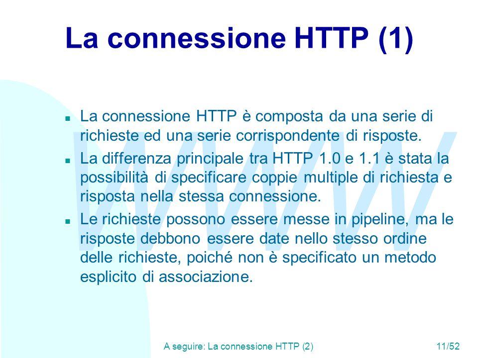 WWW A seguire: La connessione HTTP (2)11/52 La connessione HTTP (1) n La connessione HTTP è composta da una serie di richieste ed una serie corrispondente di risposte.