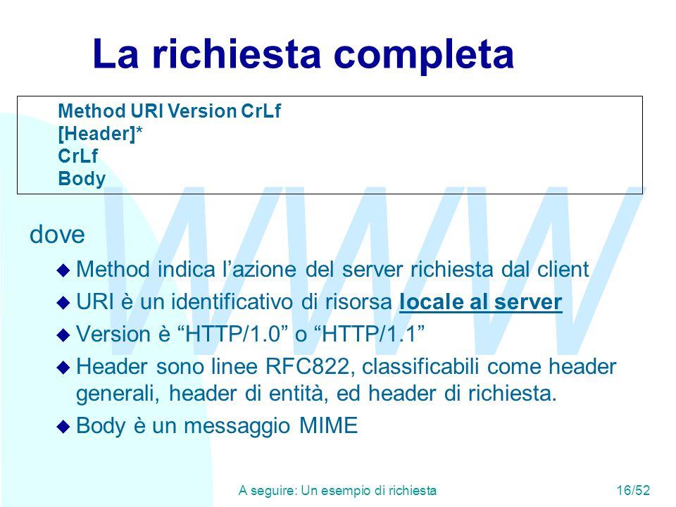 WWW A seguire: Un esempio di richiesta16/52 La richiesta completa dove  Method indica l'azione del server richiesta dal client  URI è un identificativo di risorsa locale al server  Version è HTTP/1.0 o HTTP/1.1  Header sono linee RFC822, classificabili come header generali, header di entità, ed header di richiesta.