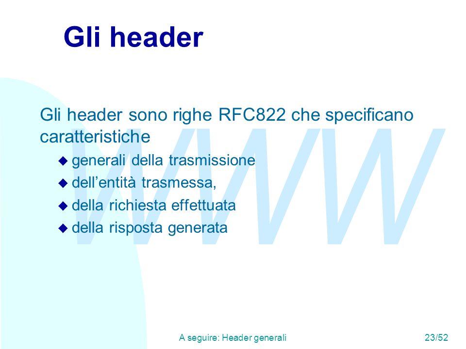 WWW A seguire: Header generali23/52 Gli header Gli header sono righe RFC822 che specificano caratteristiche u generali della trasmissione u dell'entità trasmessa, u della richiesta effettuata u della risposta generata