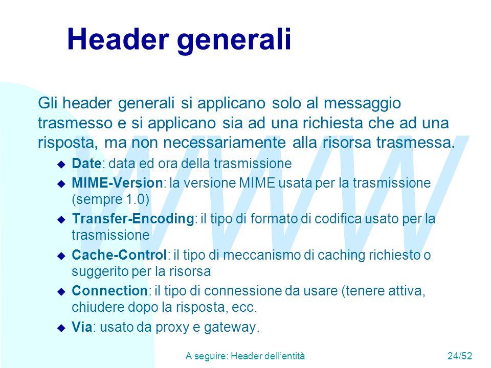 WWW A seguire: Header dell'entità24/52 Header generali Gli header generali si applicano solo al messaggio trasmesso e si applicano sia ad una richiesta che ad una risposta, ma non necessariamente alla risorsa trasmessa.