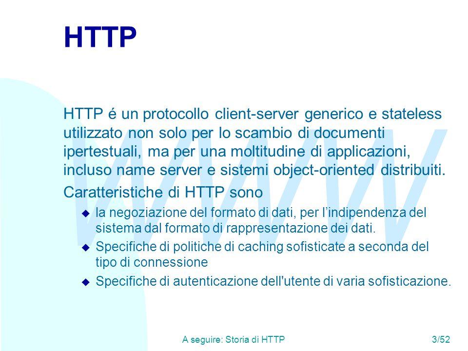 WWW A seguire: Storia di HTTP3/52 HTTP HTTP é un protocollo client-server generico e stateless utilizzato non solo per lo scambio di documenti ipertestuali, ma per una moltitudine di applicazioni, incluso name server e sistemi object-oriented distribuiti.