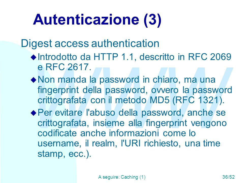 WWW A seguire: Caching (1)36/52 Autenticazione (3) Digest access authentication u Introdotto da HTTP 1.1, descritto in RFC 2069 e RFC 2617.