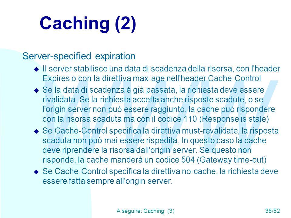 WWW A seguire: Caching (3)38/52 Caching (2) Server-specified expiration u Il server stabilisce una data di scadenza della risorsa, con l header Expires o con la direttiva max-age nell header Cache-Control u Se la data di scadenza è già passata, la richiesta deve essere rivalidata.