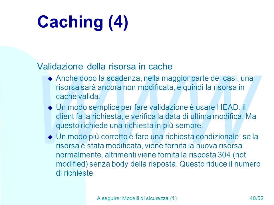 WWW A seguire: Modelli di sicurezza (1)40/52 Caching (4) Validazione della risorsa in cache u Anche dopo la scadenza, nella maggior parte dei casi, una risorsa sarà ancora non modificata, e quindi la risorsa in cache valida.