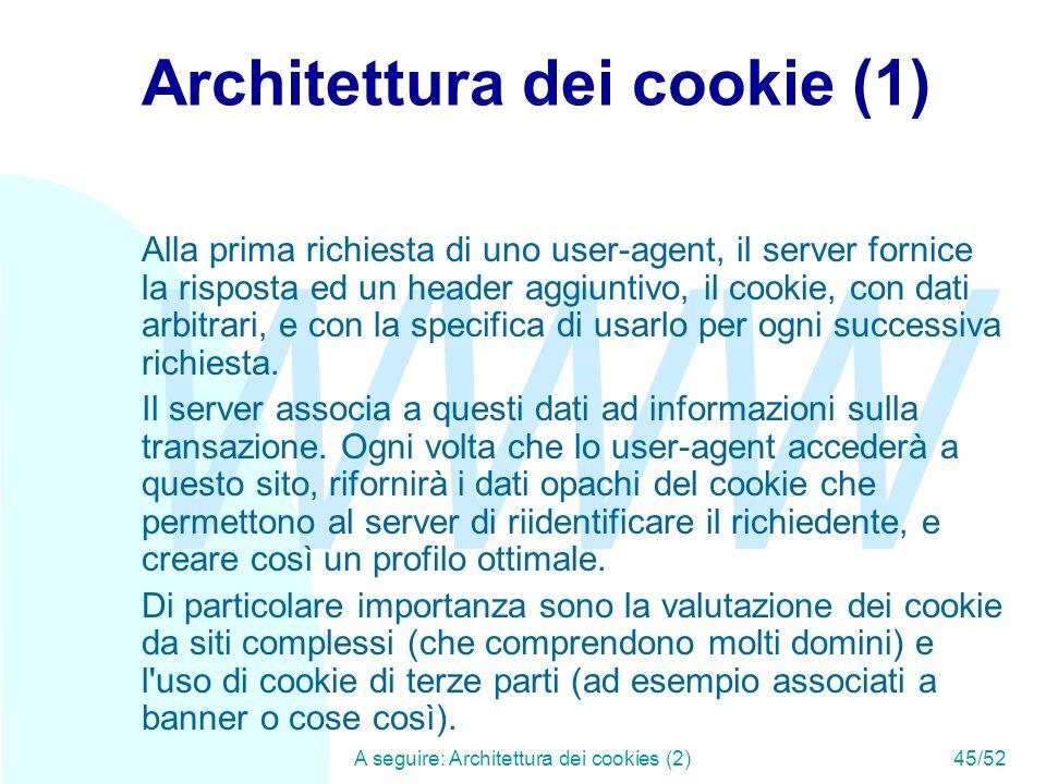 WWW A seguire: Architettura dei cookies (2)45/52 Architettura dei cookie (1) Alla prima richiesta di uno user-agent, il server fornice la risposta ed un header aggiuntivo, il cookie, con dati arbitrari, e con la specifica di usarlo per ogni successiva richiesta.