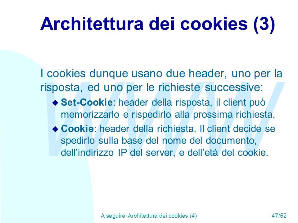 WWW A seguire: Architettura dei cookies (4)47/52 Architettura dei cookies (3) I cookies dunque usano due header, uno per la risposta, ed uno per le richieste successive: u Set-Cookie: header della risposta, il client può memorizzarlo e rispedirlo alla prossima richiesta.