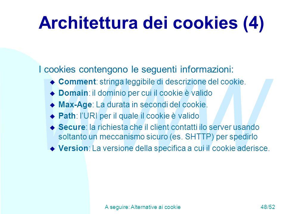 WWW A seguire: Alternative ai cookie48/52 Architettura dei cookies (4) I cookies contengono le seguenti informazioni: u Comment: stringa leggibile di descrizione del cookie.