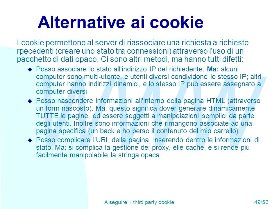 WWW A seguire: I third party cookie49/52 Alternative ai cookie I cookie permettono al server di riassociare una richiesta a richieste rpecedenti (crea