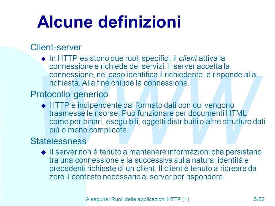 WWW A seguire: Ruoli delle applicazioni HTTP (1)5/52 Alcune definizioni Client-server u In HTTP esistono due ruoli specifici: il client attiva la connessione e richiede dei servizi.