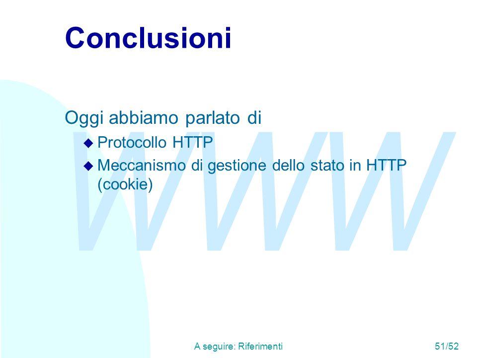 WWW A seguire: Riferimenti51/52 Conclusioni Oggi abbiamo parlato di u Protocollo HTTP u Meccanismo di gestione dello stato in HTTP (cookie)