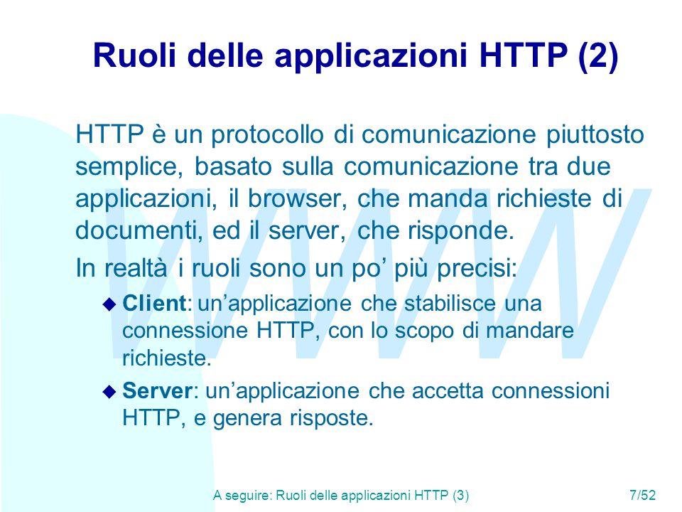 WWW A seguire: Ruoli delle applicazioni HTTP (3)7/52 Ruoli delle applicazioni HTTP (2) HTTP è un protocollo di comunicazione piuttosto semplice, basato sulla comunicazione tra due applicazioni, il browser, che manda richieste di documenti, ed il server, che risponde.