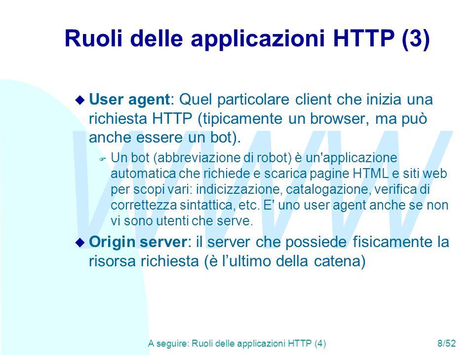 WWW A seguire: Ruoli delle applicazioni HTTP (4)8/52 Ruoli delle applicazioni HTTP (3) u User agent: Quel particolare client che inizia una richiesta HTTP (tipicamente un browser, ma può anche essere un bot).
