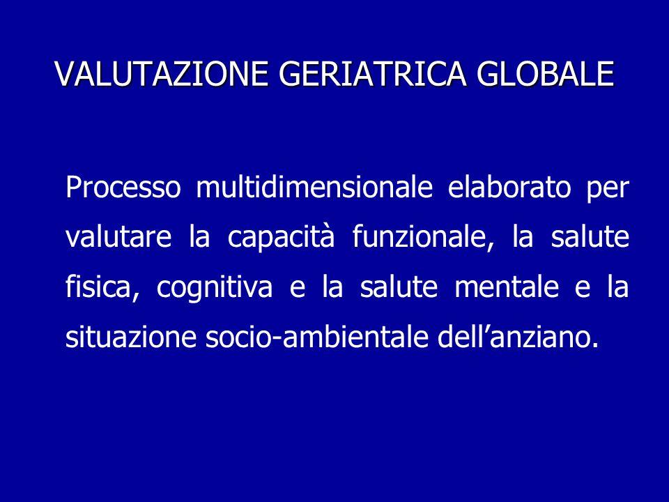 VALUTAZIONE GERIATRICA GLOBALE Processo multidimensionale elaborato per valutare la capacità funzionale, la salute fisica, cognitiva e la salute menta
