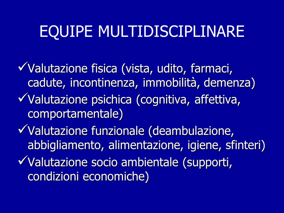 EQUIPE MULTIDISCIPLINARE Valutazione fisica (vista, udito, farmaci, cadute, incontinenza, immobilità, demenza) Valutazione fisica (vista, udito, farma
