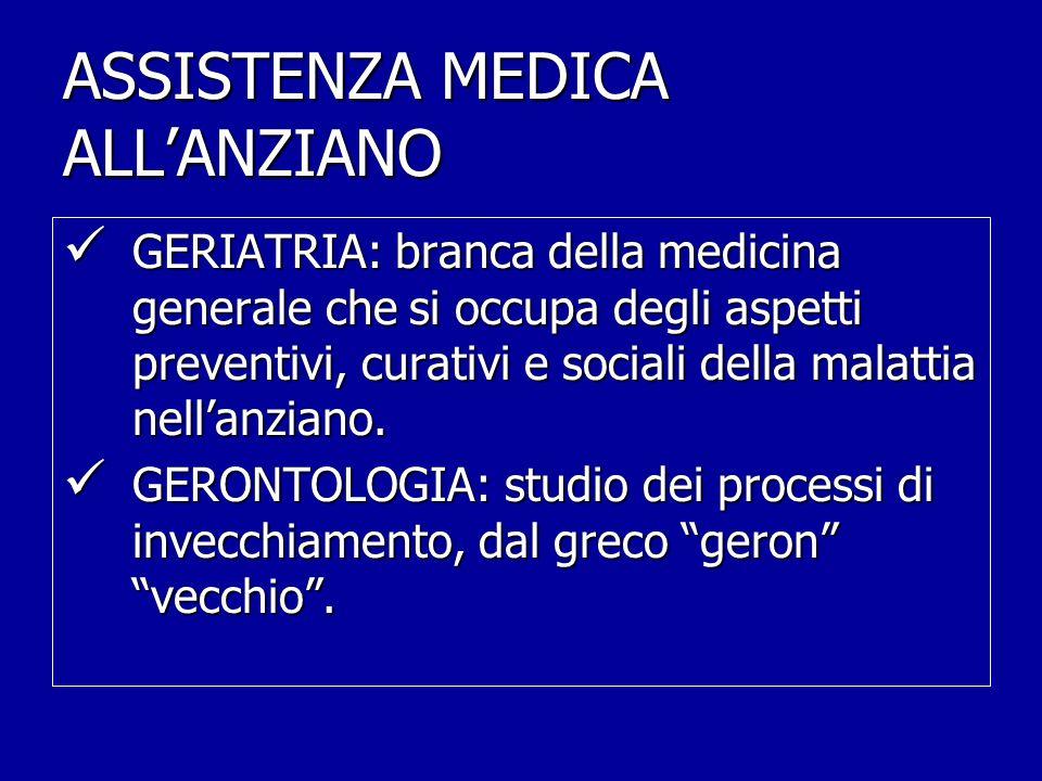 ASSISTENZA MEDICA ALL'ANZIANO GERIATRIA: branca della medicina generale che si occupa degli aspetti preventivi, curativi e sociali della malattia nell