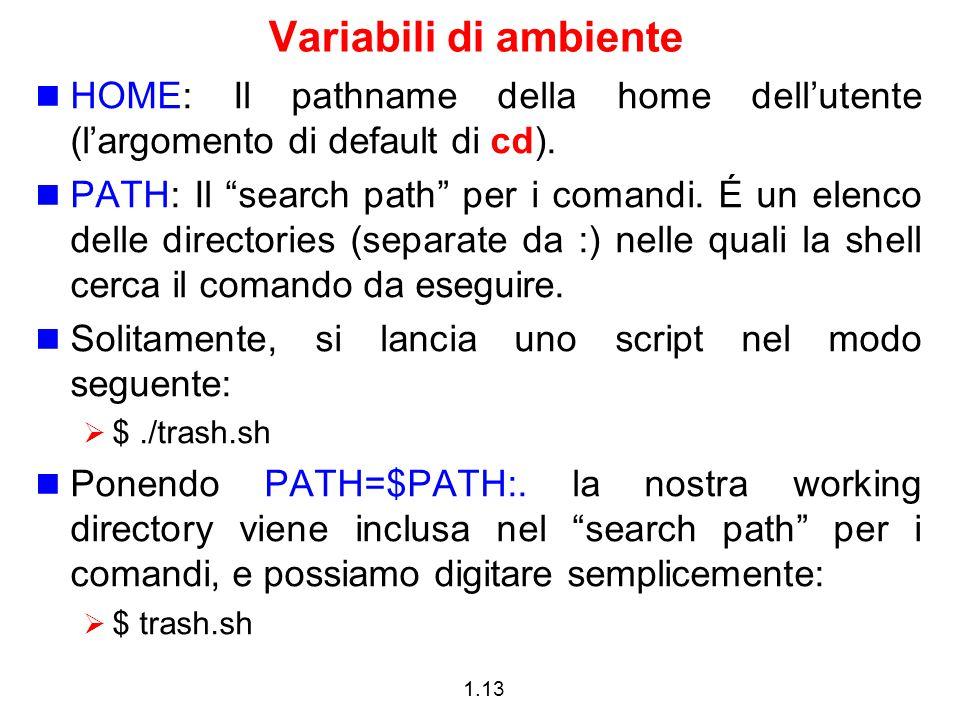 """1.13 Variabili di ambiente HOME: Il pathname della home dell'utente (l'argomento di default di cd). PATH: Il """"search path"""" per i comandi. É un elenco"""