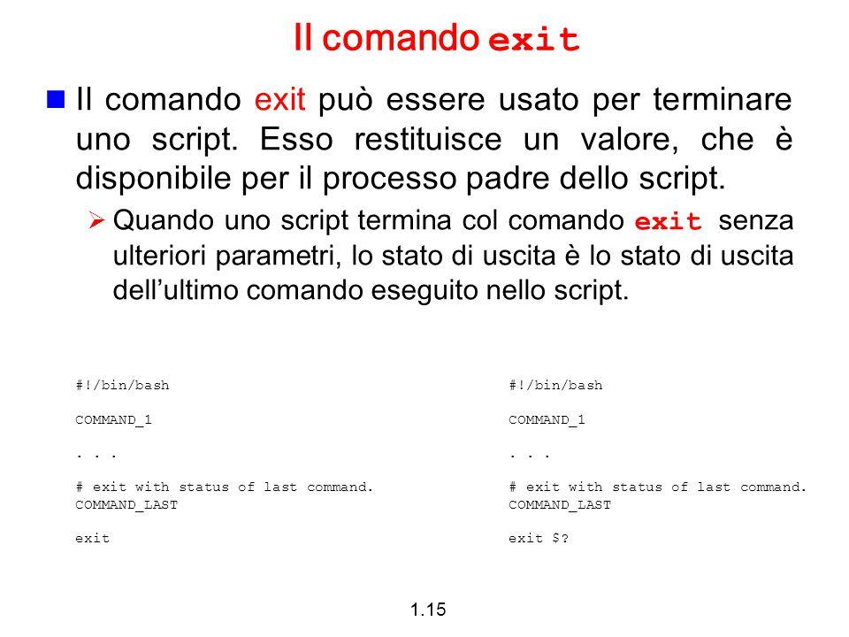 1.15 Il comando exit Il comando exit può essere usato per terminare uno script. Esso restituisce un valore, che è disponibile per il processo padre de