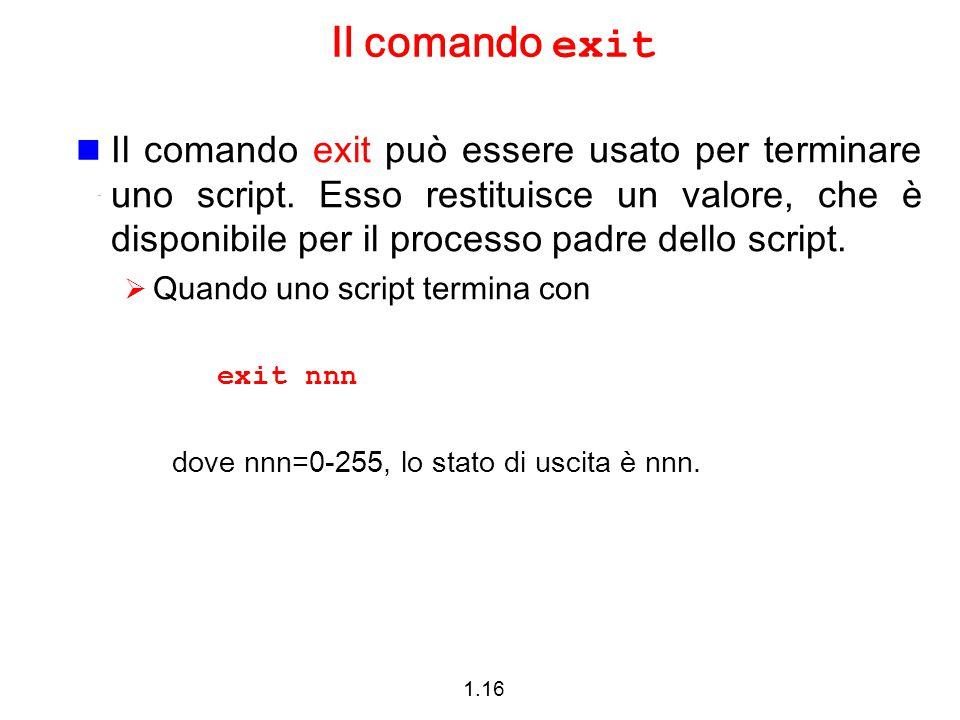 1.16 Il comando exit Il comando exit può essere usato per terminare uno script. Esso restituisce un valore, che è disponibile per il processo padre de