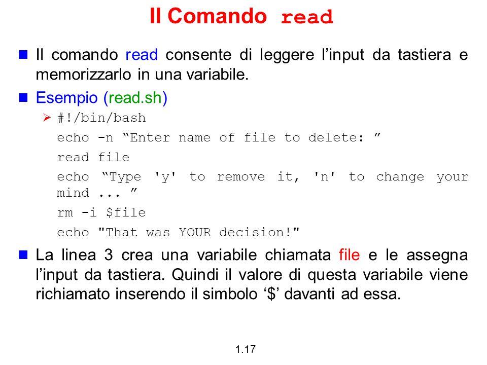 1.17 Il Comando read Il comando read consente di leggere l'input da tastiera e memorizzarlo in una variabile. Esempio (read.sh)  #!/bin/bash echo -n
