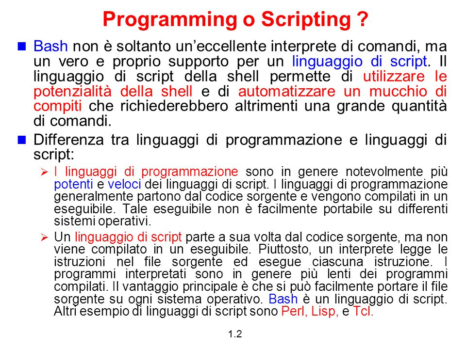 1.2 Programming o Scripting ? Bash non è soltanto un'eccellente interprete di comandi, ma un vero e proprio supporto per un linguaggio di script. Il l