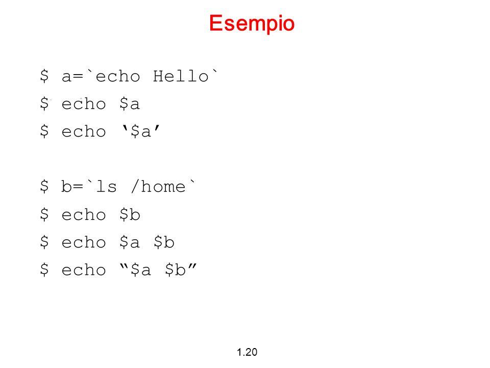 """1.20 Esempio $ a=`echo Hello` $ echo $a $ echo '$a' $ b=`ls /home` $ echo $b $ echo $a $b $ echo """"$a $b"""""""
