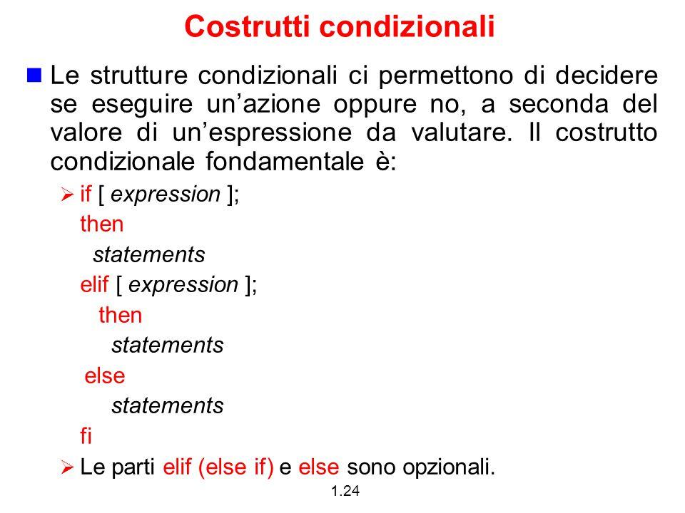 1.24 Costrutti condizionali Le strutture condizionali ci permettono di decidere se eseguire un'azione oppure no, a seconda del valore di un'espression