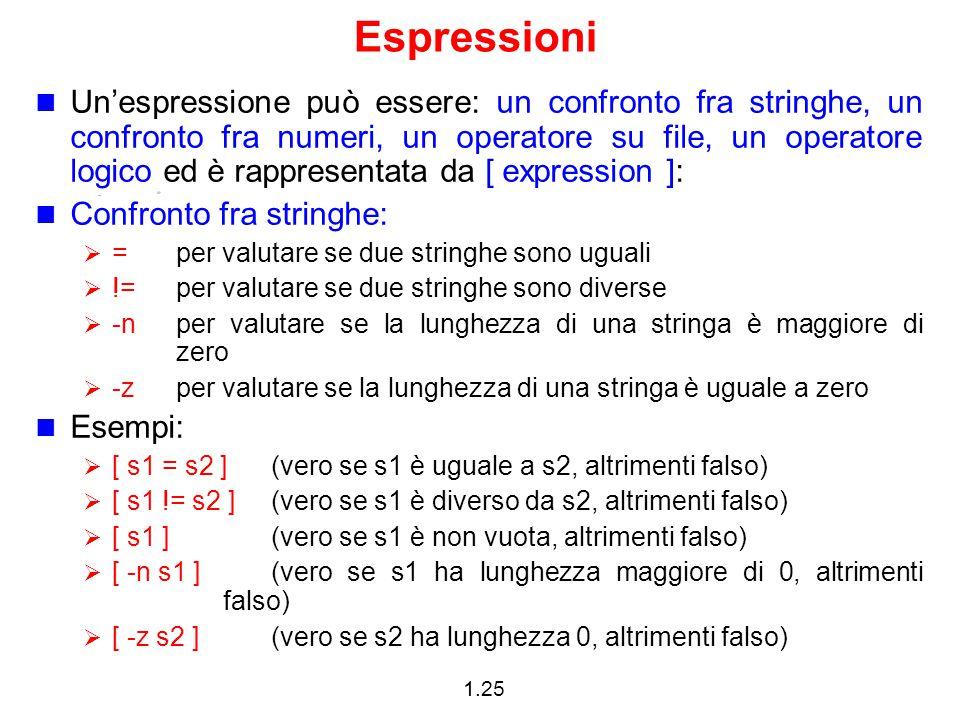 1.25 Espressioni Un'espressione può essere: un confronto fra stringhe, un confronto fra numeri, un operatore su file, un operatore logico ed è rappres