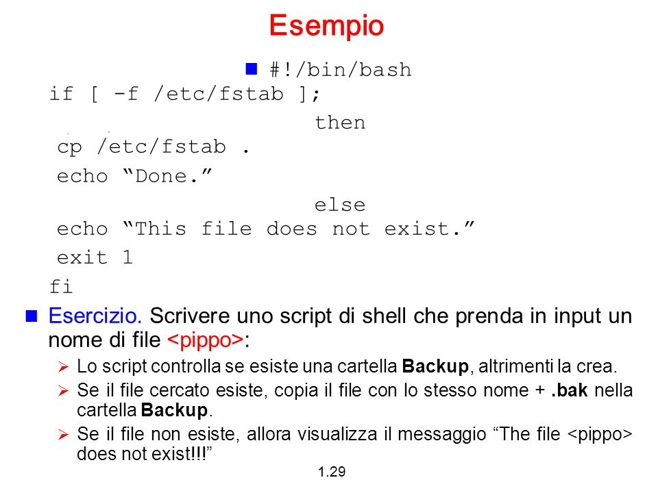 1.29 Esempio #!/bin/bash if [ -f /etc/fstab ]; then cp /etc/fstab.