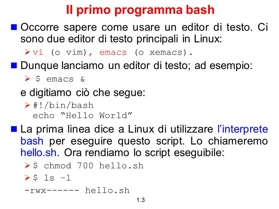 1.4 Il primo programma bash Per eseguire il programma:  $ hello.sh -bash: hello.sh: command not found La directory home (in cui il comando hello.sh si trova) non si trova fra quelle elencate nella variabile d'ambiente PATH  echo $PATH :bin:/usr/bin:… Occorre specificare il path di hello.sh  $/home/lferrari/Scripts/hello.sh  $./hello.sh