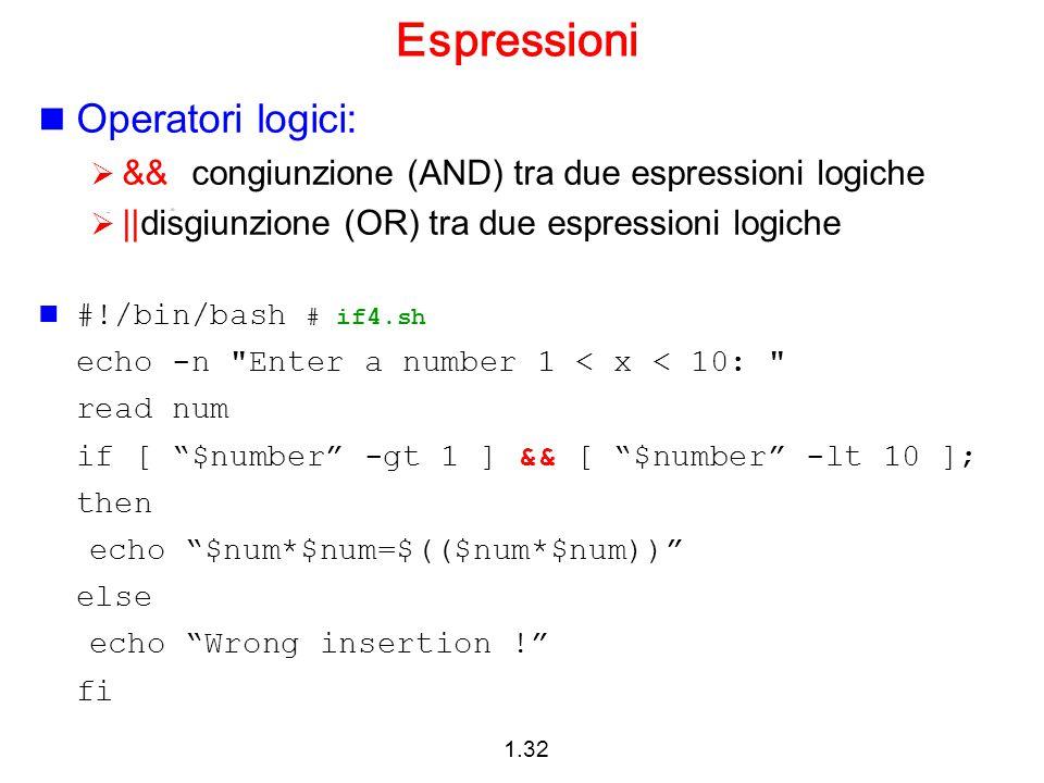 1.32 Espressioni Operatori logici:  &&congiunzione (AND) tra due espressioni logiche  ||disgiunzione (OR) tra due espressioni logiche #!/bin/bash #