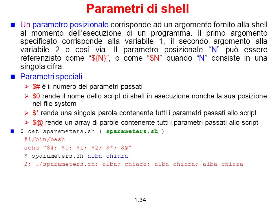 1.34 Parametri di shell Un parametro posizionale corrisponde ad un argomento fornito alla shell al momento dell'esecuzione di un programma. Il primo a