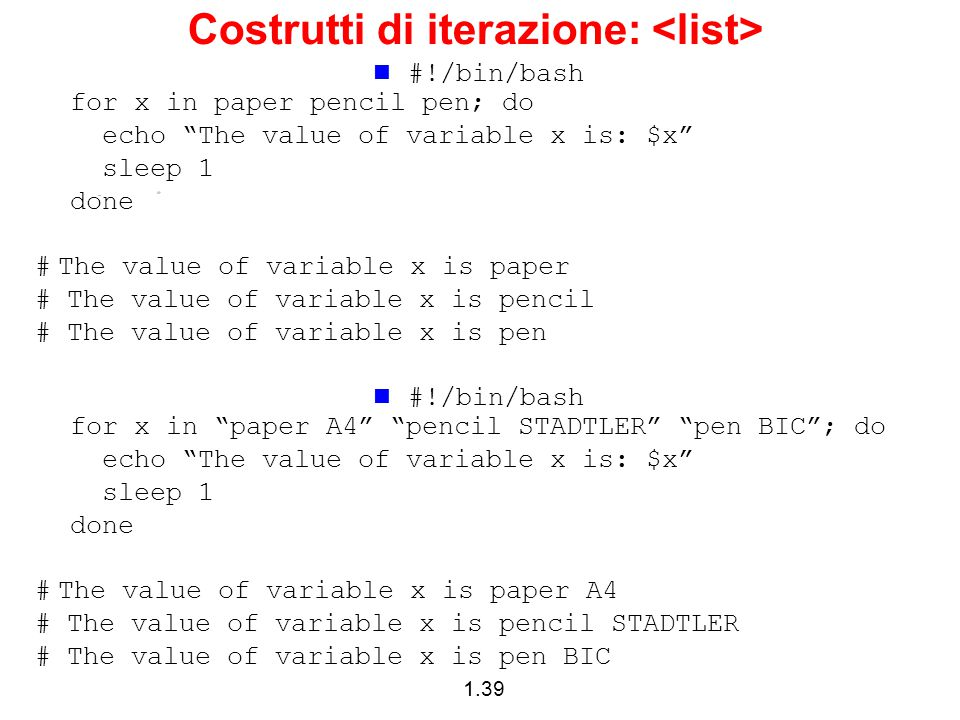 1.39 Costrutti di iterazione: #!/bin/bash for x in paper pencil pen; do echo The value of variable x is: $x sleep 1 done # The value of variable x is paper # The value of variable x is pencil # The value of variable x is pen #!/bin/bash for x in paper A4 pencil STADTLER pen BIC ; do echo The value of variable x is: $x sleep 1 done # The value of variable x is paper A4 # The value of variable x is pencil STADTLER # The value of variable x is pen BIC