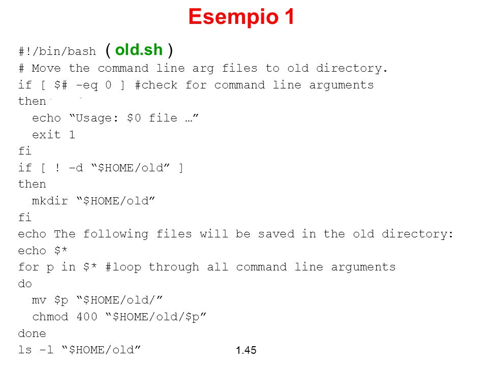 1.45 Esempio 1 #!/bin/bash ( old.sh ) # Move the command line arg files to old directory. if [ $# -eq 0 ] #check for command line arguments then echo