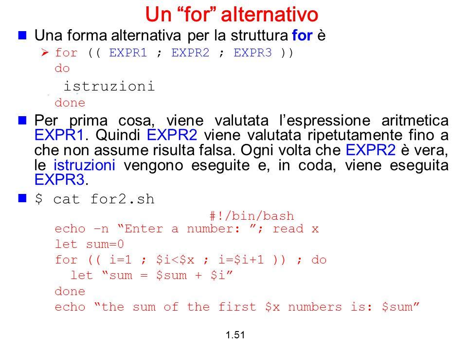"""1.51 Un """"for"""" alternativo Una forma alternativa per la struttura for è  for (( EXPR1 ; EXPR2 ; EXPR3 )) do istruzioni done Per prima cosa, viene valu"""