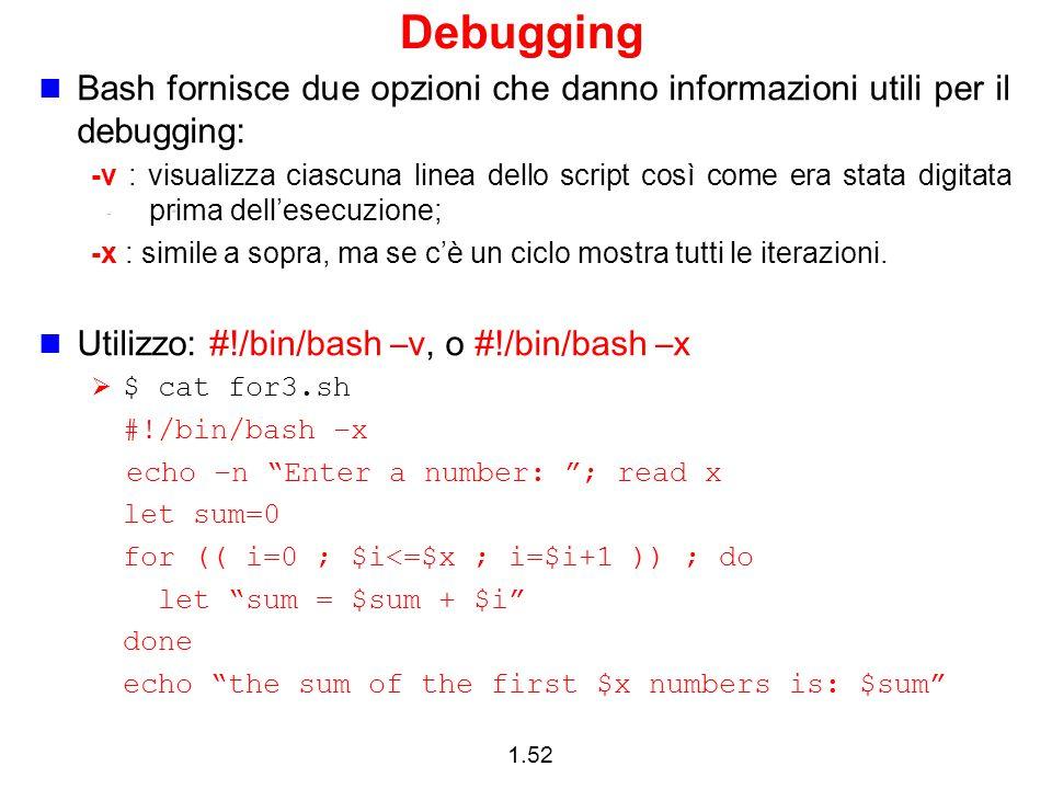 1.52 Debugging Bash fornisce due opzioni che danno informazioni utili per il debugging: -v : visualizza ciascuna linea dello script così come era stat