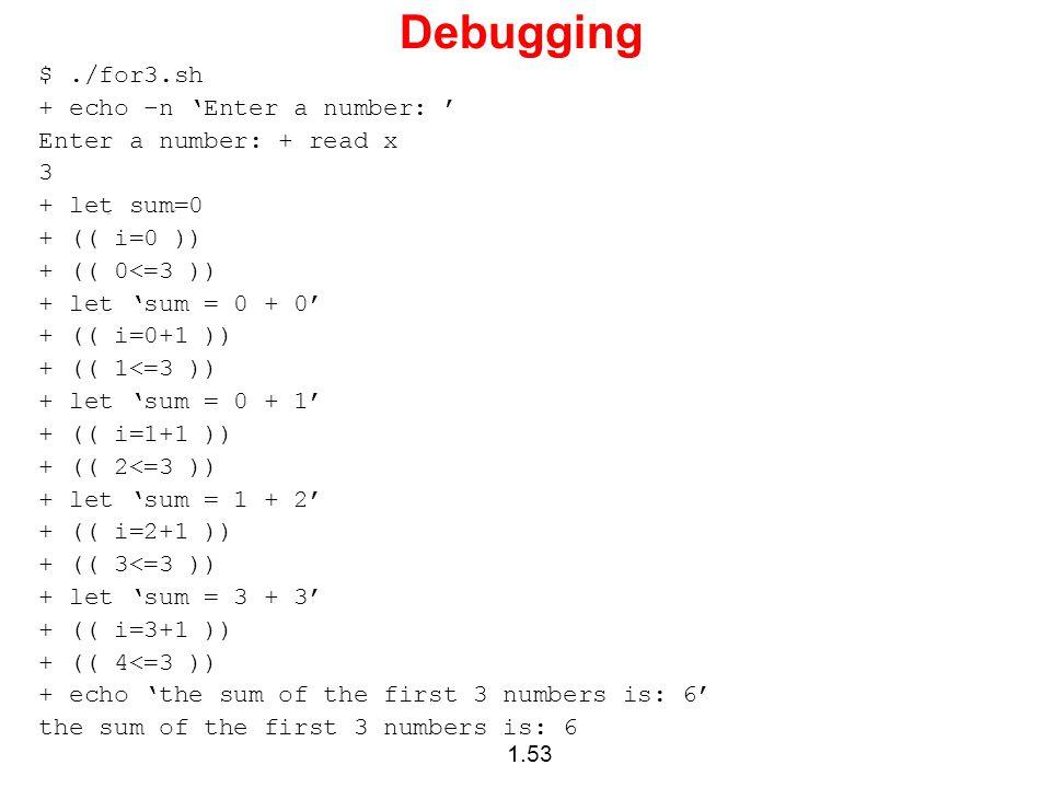 1.53 Debugging $./for3.sh + echo –n 'Enter a number: ' Enter a number: + read x 3 + let sum=0 + (( i=0 )) + (( 0<=3 )) + let 'sum = 0 + 0' + (( i=0+1