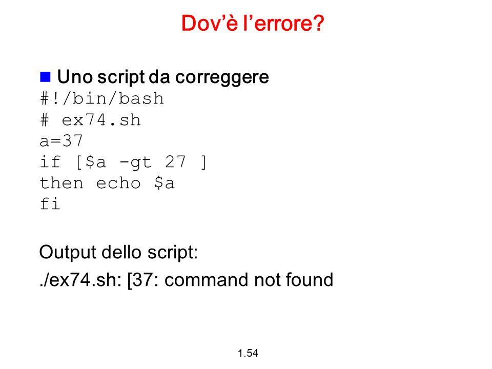 1.54 Dov'è l'errore? Uno script da correggere #!/bin/bash # ex74.sh a=37 if [$a -gt 27 ] then echo $a fi Output dello script:./ex74.sh: [37: command n