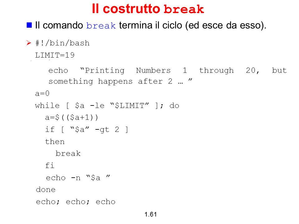 """1.61 Il costrutto break Il comando break termina il ciclo (ed esce da esso).  #!/bin/bash LIMIT=19 echo """"Printing Numbers 1 through 20, but something"""