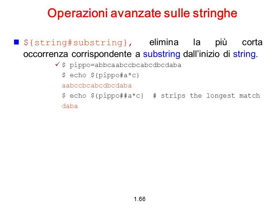 1.66 Operazioni avanzate sulle stringhe ${string#substring}, elimina la più corta occorrenza corrispondente a substring dall'inizio di string. $ pippo