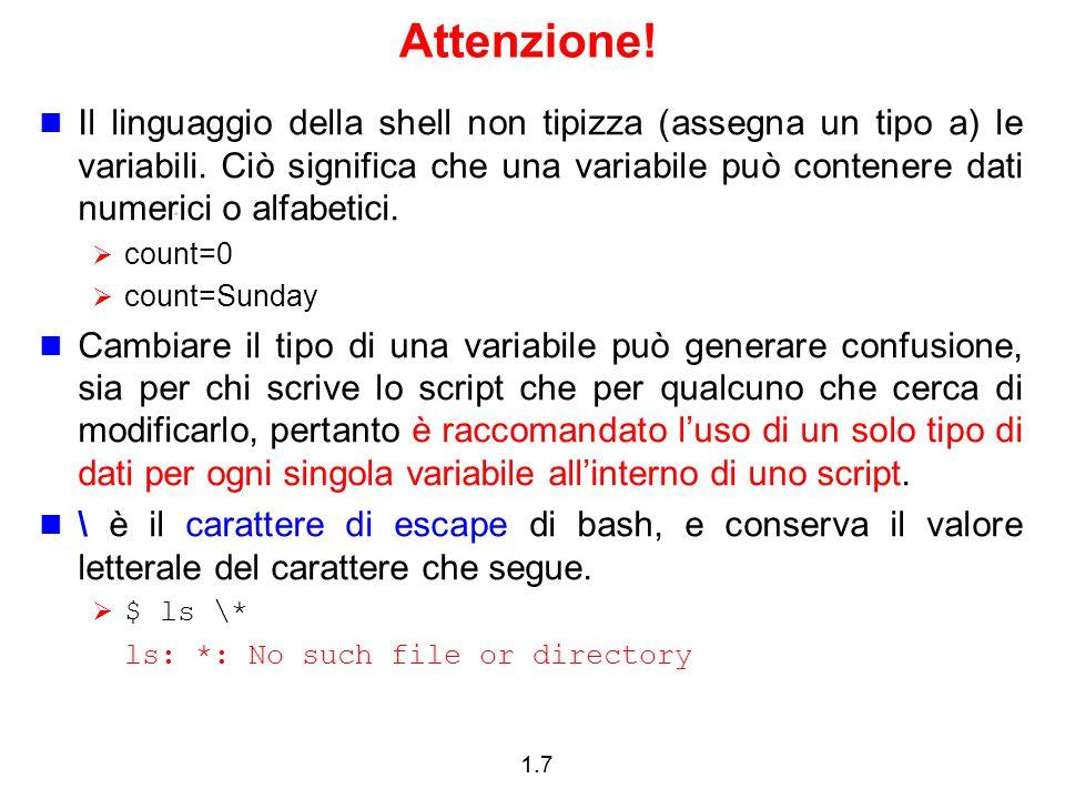 1.28 Espressioni Operatori su files:  -d controlla se il cammino dato rappresenta una directory  -f controlla se il cammino dato rappresenta un file ordinario  -econtrolla se il nome del file esiste  -s controlla se un file ha lunghezza maggiore di 0  -r controlla se si possiede il permesso di lettura per un file o una directory  -w controlla se si possiede il permesso di scrittura per un file o una directory  -x controlla se si possiede il permesso di esecuzione per un file o una directory Esempi:  [ -d fname ] (vero se fname è una directory, altrimenti falso)  [ -f fname ] (vero se fname è un file ordinario, altrimenti falso)  [ -e fname ] (vero se fname esiste, altrimenti falso)  [ -s fname ] (vero se la lunghezza di fname è maggiore di 0, altrimenti falso)  [ -r fname ] (vero se fname ha il permesso di lettura, altrimenti falso)  [ -w fname ] (vero se fname ha il permesso di scrittura, altrimenti falso)  [ -x fname ] (vero se fname ha il permesso di esecuzione, altrimenti falso)