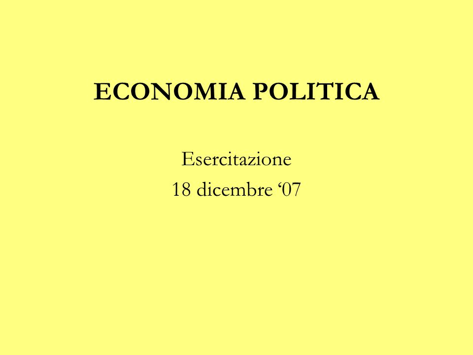 ECONOMIA POLITICA Esercitazione 18 dicembre '07