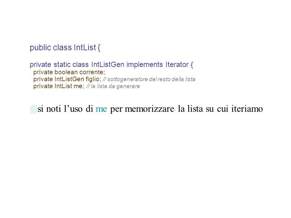 public class IntList { private static class IntListGen implements Iterator { private boolean corrente; private IntListGen figlio; // sottogeneratore del resto della lista private IntList me; // la lista da generare  si noti l'uso di me per memorizzare la lista su cui iteriamo