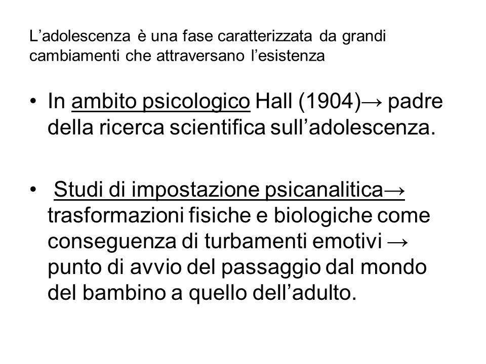 In ambito psicologico Hall (1904)→ padre della ricerca scientifica sull'adolescenza. Studi di impostazione psicanalitica→ trasformazioni fisiche e bio