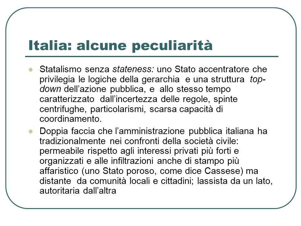 Italia: alcune peculiarità Statalismo senza stateness: uno Stato accentratore che privilegia le logiche della gerarchia e una struttura top- down dell'azione pubblica, e allo stesso tempo caratterizzato dall'incertezza delle regole, spinte centrifughe, particolarismi, scarsa capacità di coordinamento.