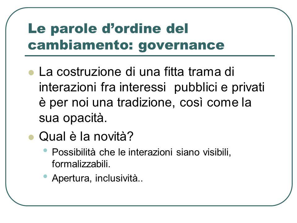 Le parole d'ordine del cambiamento: governance La costruzione di una fitta trama di interazioni fra interessi pubblici e privati è per noi una tradizione, così come la sua opacità.